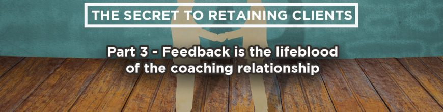 (3.07.18) Wednesday Upgrade: The secret to retaining clients: Part 3 – Feedback is the lifeblood of the coaching relationship