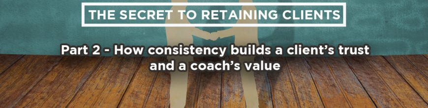 (2.28.18) Wednesday Upgrade: The secret to retaining clients: Part 2 – How consistency builds a client's trust and a coach's value