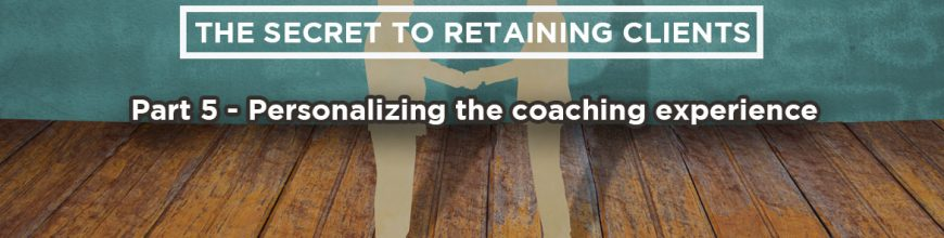 (3.21.18) Wednesday Upgrade: The Secret to Retaining Clients: Part 5 – Personalizing the coaching experience