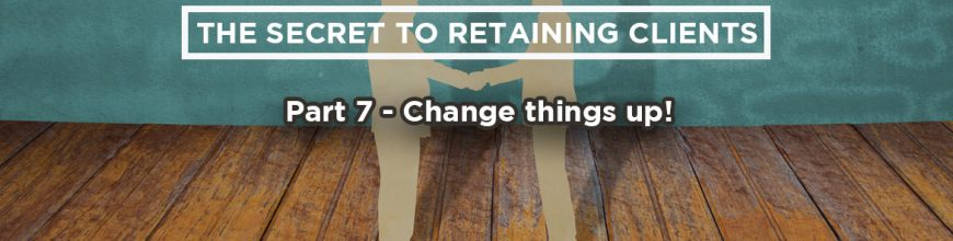 (4.4.18) Wednesday Upgrade: The Secret to Retaining Clients: Part 7 – Change things up!